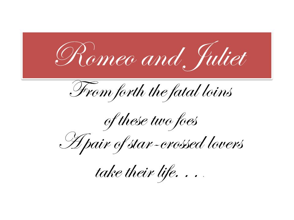 Romeo and Juliet From forth the fatal loins of these two foes A pair of star-crossed lovers take their life....