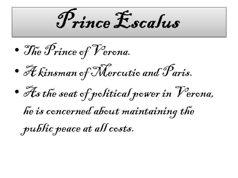Prince Escalus The Prince of Verona. A kinsman of Mercutio and Paris.