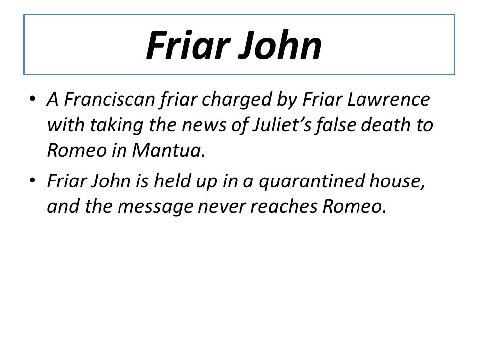 Friar John A Franciscan friar charged by Friar Lawrence with taking the news of Juliet's false death to Romeo in Mantua.