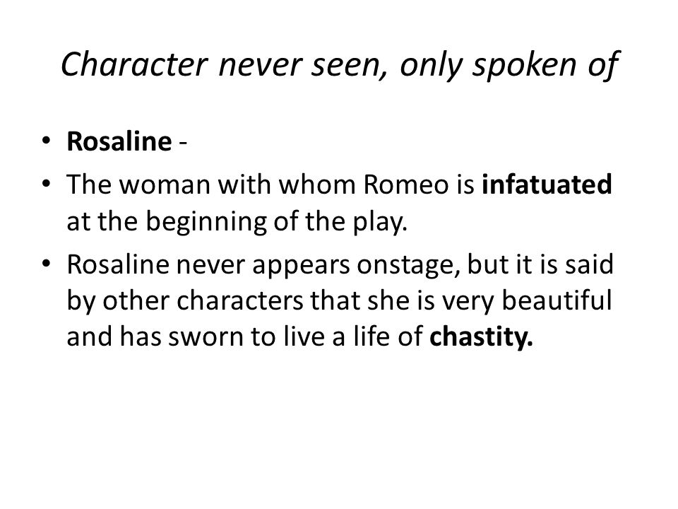 Character never seen, only spoken of Rosaline - The woman with whom Romeo is infatuated at the beginning of the play.