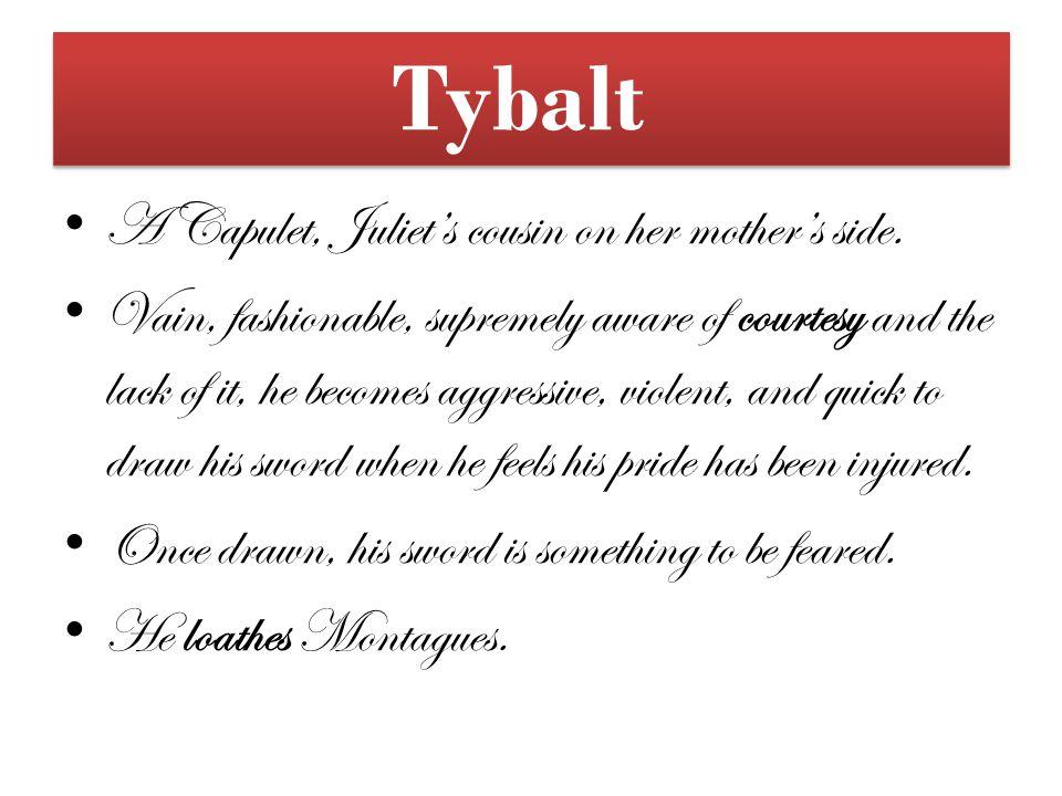 Tybalt A Capulet, Juliet's cousin on her mother's side.