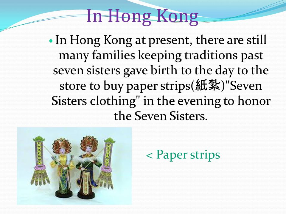 In Hong Kong In Hong Kong at present, there are still many families keeping traditions past seven sisters gave birth to the day to the store to buy paper strips( 紙紮 ) Seven Sisters clothing in the evening to honor the Seven Sisters.