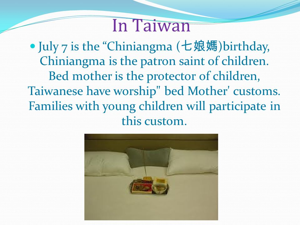 In Taiwan July 7 is the Chiniangma ( 七娘媽 )birthday, Chiniangma is the patron saint of children.