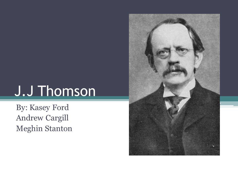 J.J Thomson By: Kasey Ford Andrew Cargill Meghin Stanton