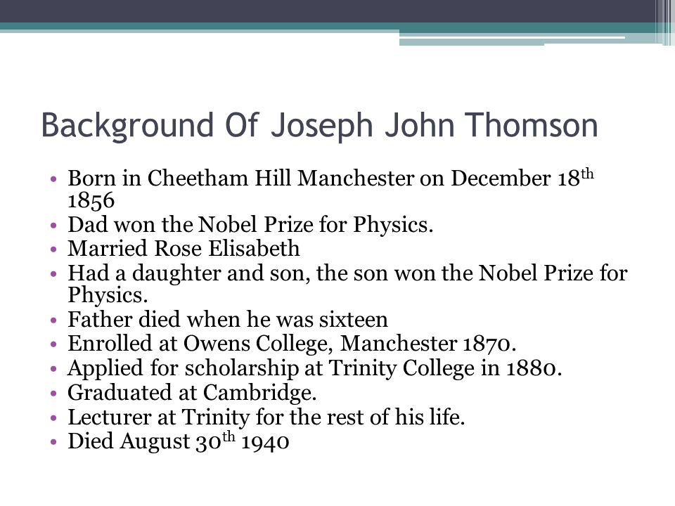 Background Of Joseph John Thomson Born in Cheetham Hill Manchester on December 18 th 1856 Dad won the Nobel Prize for Physics. Married Rose Elisabeth
