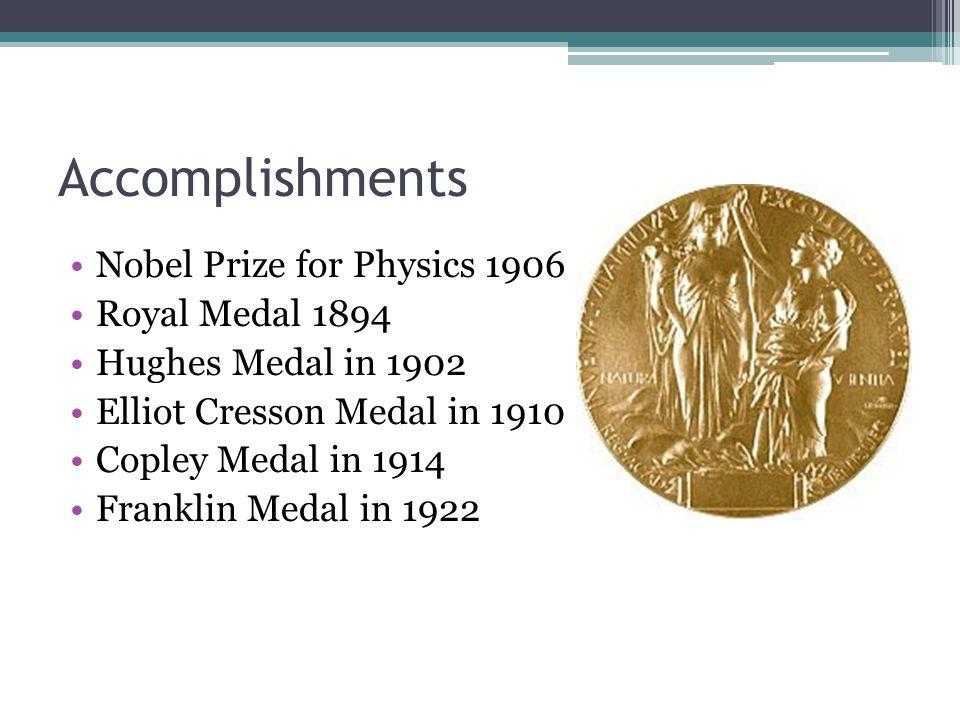 Accomplishments Nobel Prize for Physics 1906 Royal Medal 1894 Hughes Medal in 1902 Elliot Cresson Medal in 1910 Copley Medal in 1914 Franklin Medal in 1922
