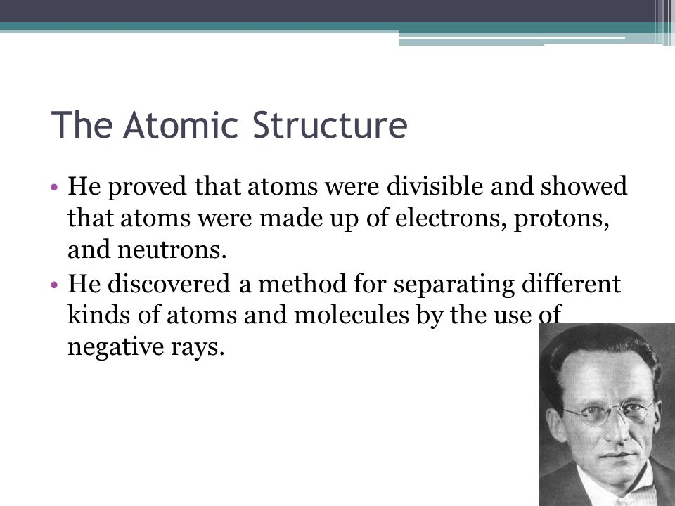 The Atomic Structure He proved that atoms were divisible and showed that atoms were made up of electrons, protons, and neutrons.
