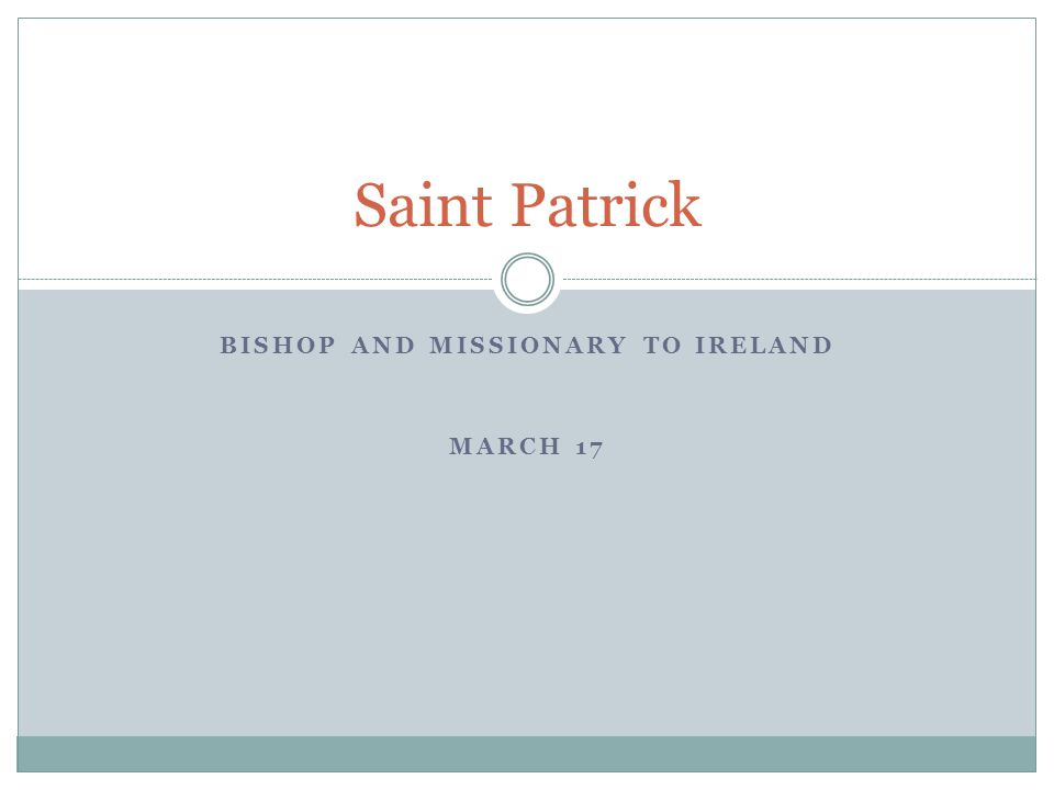 BISHOP AND MISSIONARY TO IRELAND MARCH 17 Saint Patrick