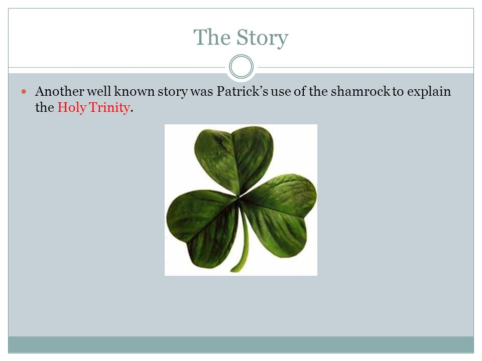 The Story Another well known story was Patrick's use of the shamrock to explain the Holy Trinity.