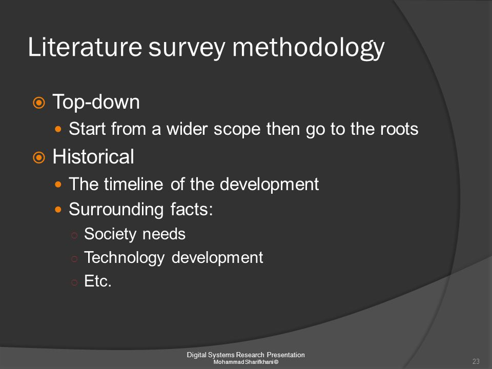 Literature survey methodology  Top-down Start from a wider scope then go to the roots  Historical The timeline of the development Surrounding facts: