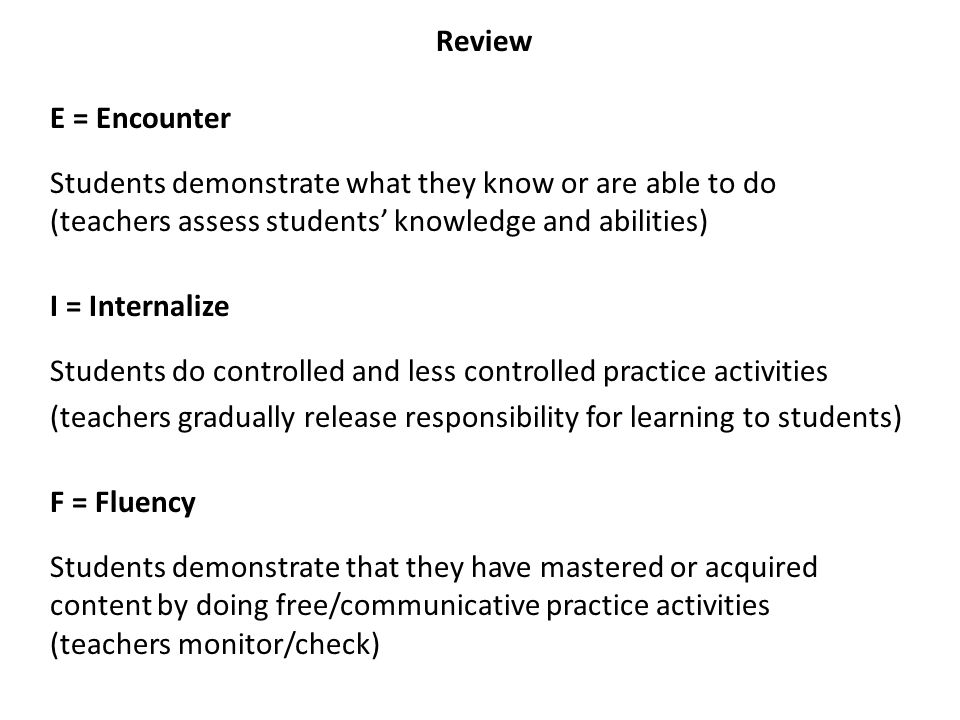 Review E = Encounter Students demonstrate what they know or are able to do (teachers assess students' knowledge and abilities) I = Internalize Students do controlled and less controlled practice activities (teachers gradually release responsibility for learning to students) F = Fluency Students demonstrate that they have mastered or acquired content by doing free/communicative practice activities (teachers monitor/check)