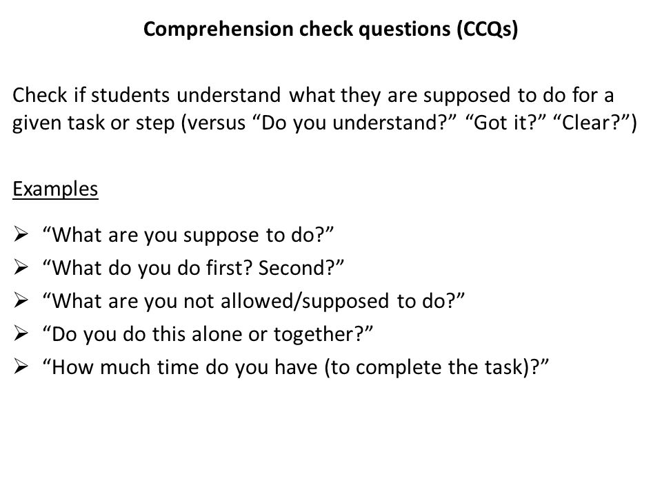 Comprehension check questions (CCQs) Check if students understand what they are supposed to do for a given task or step (versus Do you understand Got it Clear ) Examples  What are you suppose to do  What do you do first.