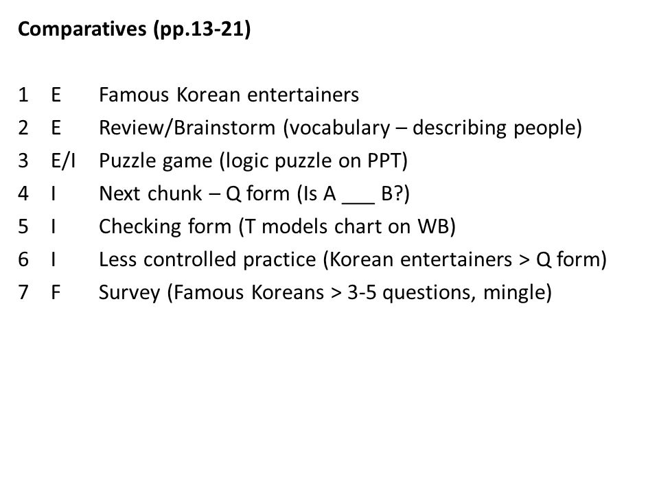 Comparatives (pp.13-21) 1E Famous Korean entertainers 2E Review/Brainstorm (vocabulary – describing people) 3E/I Puzzle game (logic puzzle on PPT) 4I Next chunk – Q form (Is A ___ B ) 5I Checking form (T models chart on WB) 6I Less controlled practice (Korean entertainers > Q form) 7F Survey (Famous Koreans > 3-5 questions, mingle)