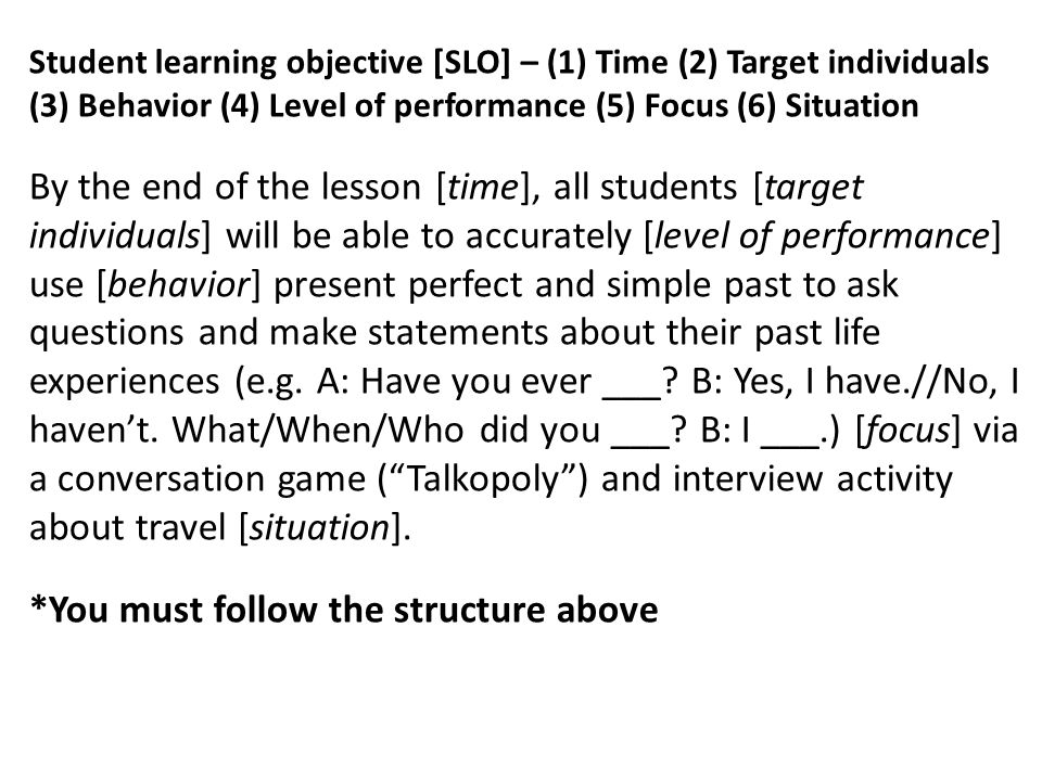 Student learning objective [SLO] – (1) Time (2) Target individuals (3) Behavior (4) Level of performance (5) Focus (6) Situation By the end of the lesson [time], all students [target individuals] will be able to accurately [level of performance] use [behavior] present perfect and simple past to ask questions and make statements about their past life experiences (e.g.