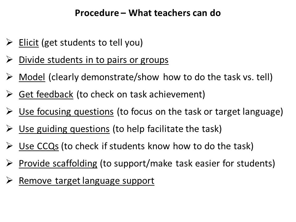 Procedure – What teachers can do  Elicit (get students to tell you)  Divide students in to pairs or groups  Model (clearly demonstrate/show how to do the task vs.