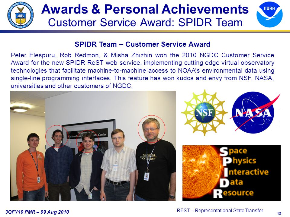18 3QFY10 PMR – 09 Aug 2010 REST – Representational State Transfer Awards & Personal Achievements Customer Service Award: SPIDR Team SPIDR Team – Customer Service Award Peter Elespuru, Rob Redmon, & Misha Zhizhin won the 2010 NGDC Customer Service Award for the new SPIDR ReST web service, implementing cutting edge virtual observatory technologies that facilitate machine-to-machine access to NOAA's environmental data using single-line programming interfaces.