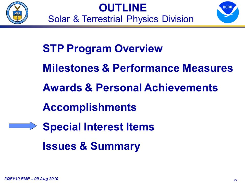 27 3QFY10 PMR – 09 Aug 2010 OUTLINE Solar & Terrestrial Physics Division STP Program Overview Milestones & Performance Measures Awards & Personal Achievements Accomplishments Special Interest Items Issues & Summary