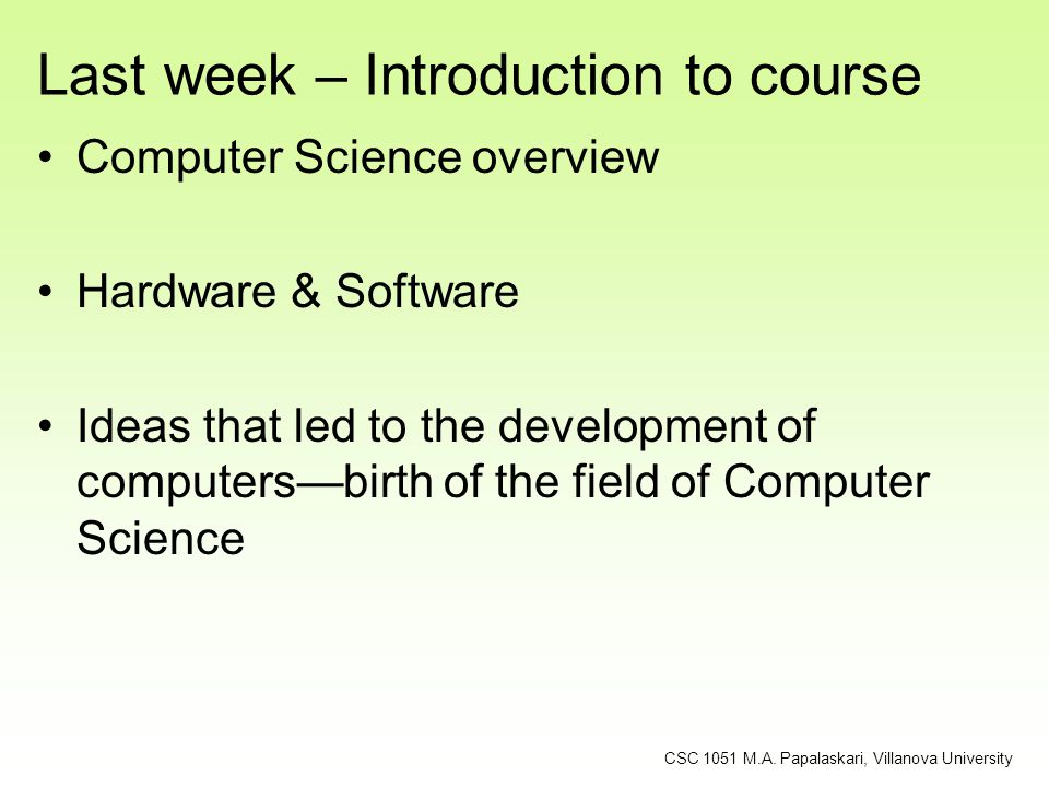 Last week – Introduction to course Computer Science overview Hardware & Software Ideas that led to the development of computers—birth of the field of
