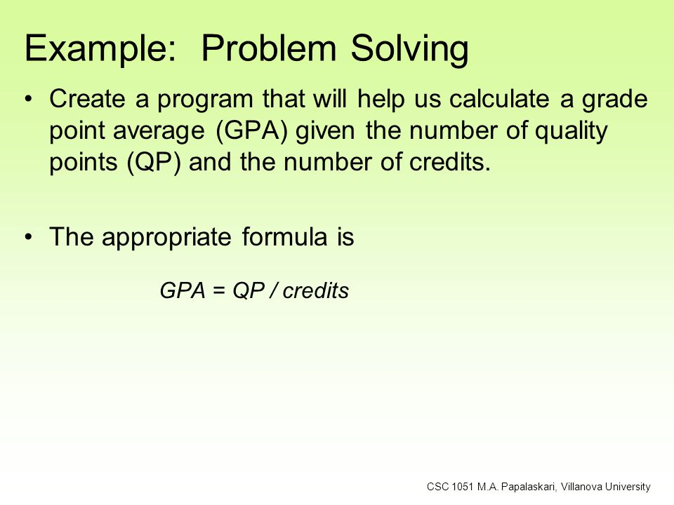 Example: Problem Solving Create a program that will help us calculate a grade point average (GPA) given the number of quality points (QP) and the numb