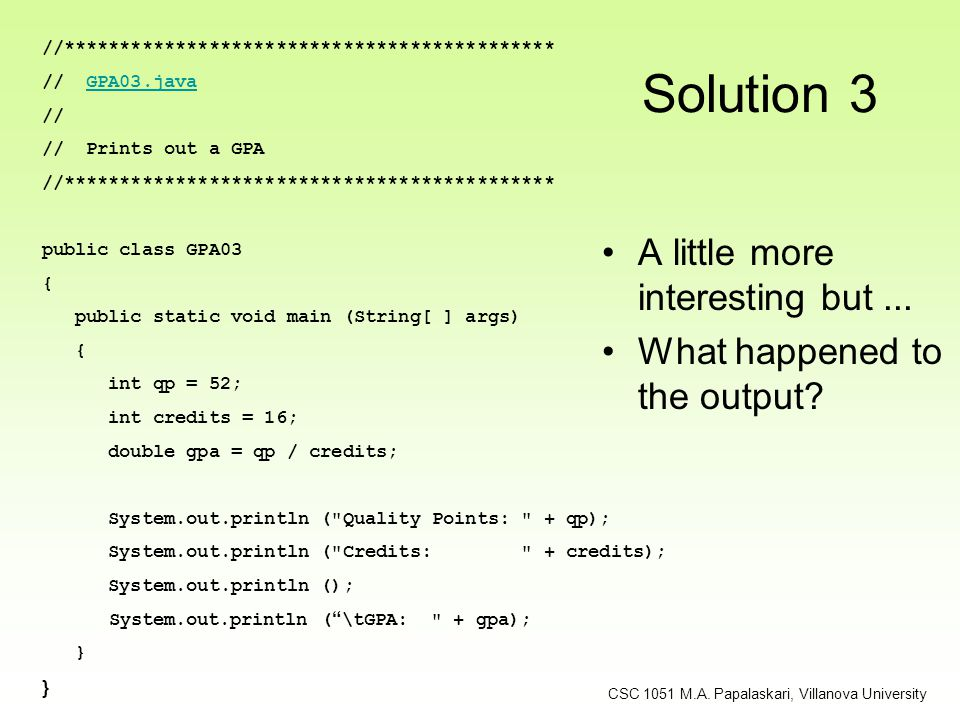 Solution 3 A little more interesting but... What happened to the output? //******************************************** // GPA03.javaGPA03.java // //