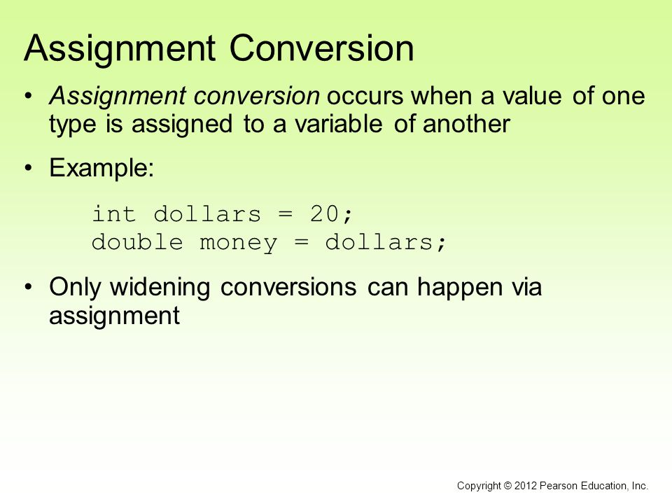 Assignment Conversion Assignment conversion occurs when a value of one type is assigned to a variable of another Example: int dollars = 20; double mon