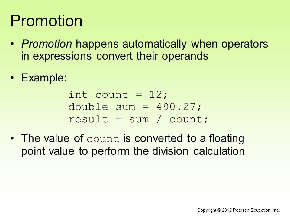 Promotion Promotion happens automatically when operators in expressions convert their operands Example: int count = 12; double sum = 490.27; result =