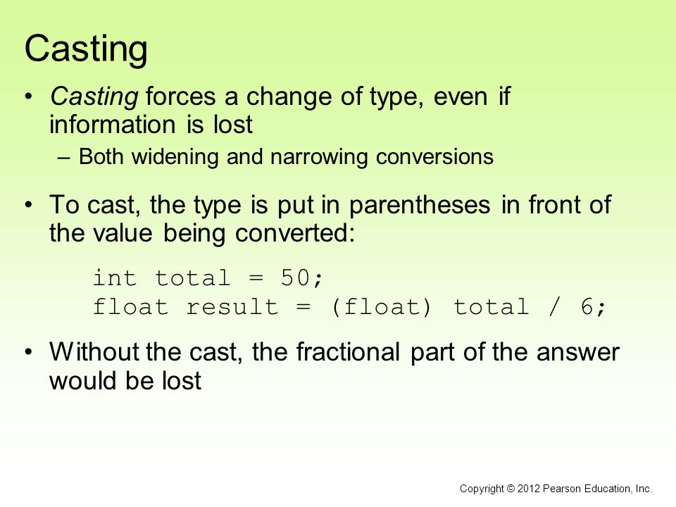 Casting Casting forces a change of type, even if information is lost –Both widening and narrowing conversions To cast, the type is put in parentheses