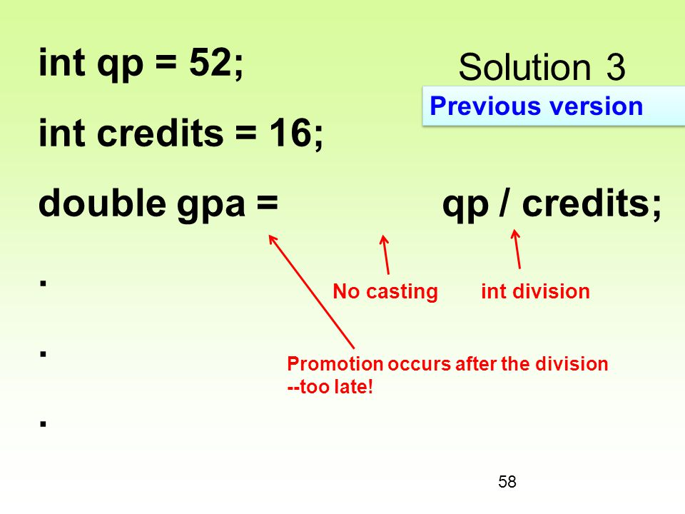 58 Solution 3 int qp = 52; int credits = 16; double gpa = qp / credits;. Promotion occurs after the division --too late! No castingint division Previo