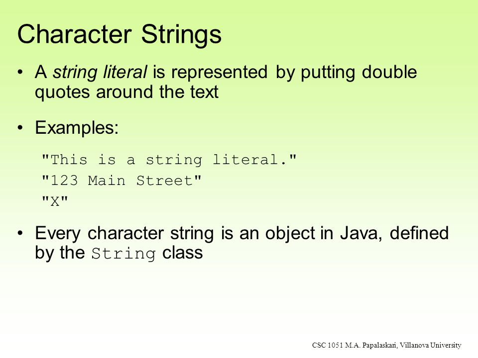 Strings are not primitive data We can still declare and use String variables: … And use assignment to change their values: String message = Roses are red ; CSC 1051 M.A.