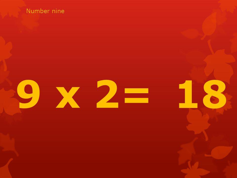 9 x 2= 18 Number nine