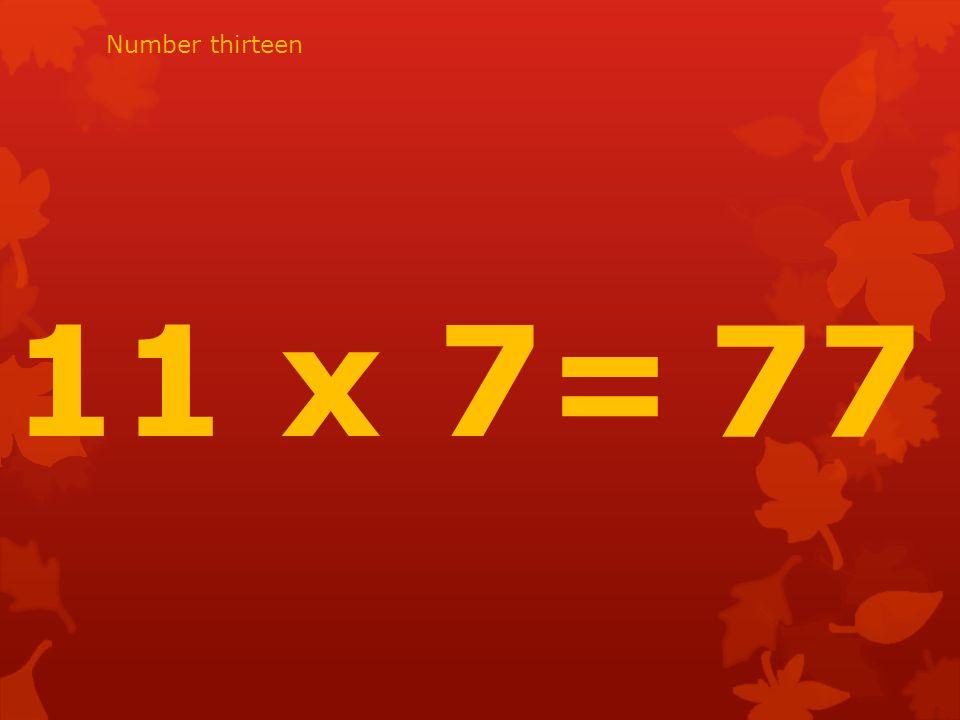11 x 7= 77 Number thirteen