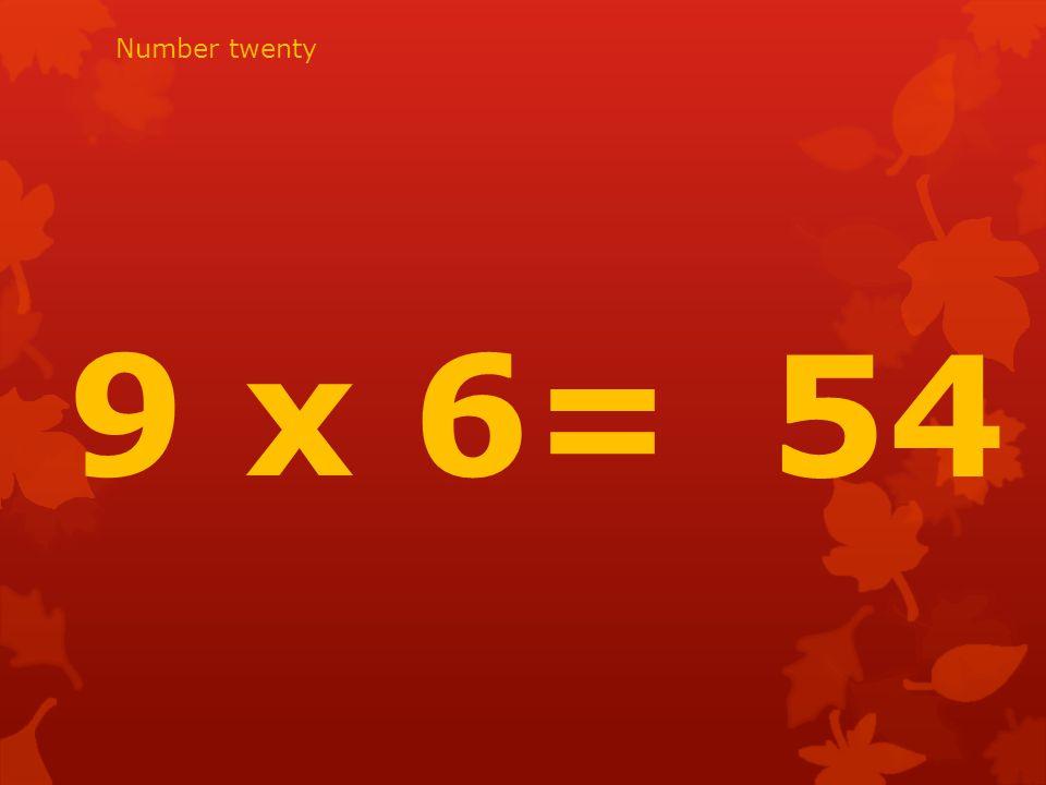 9 x 6= 54 Number twenty