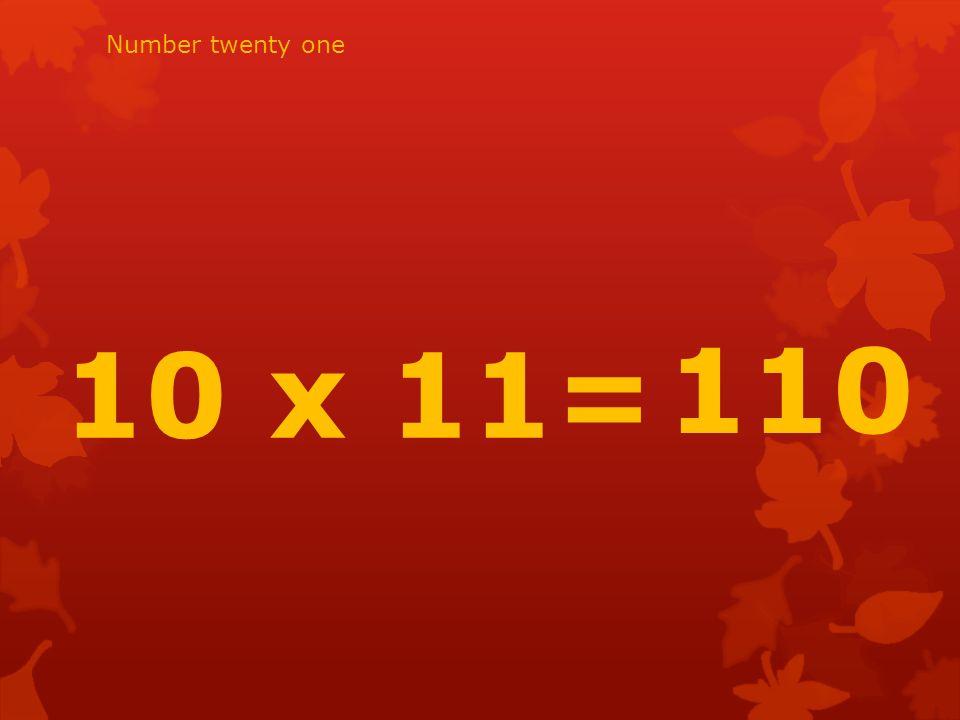 10 x 11= 110 Number twenty one