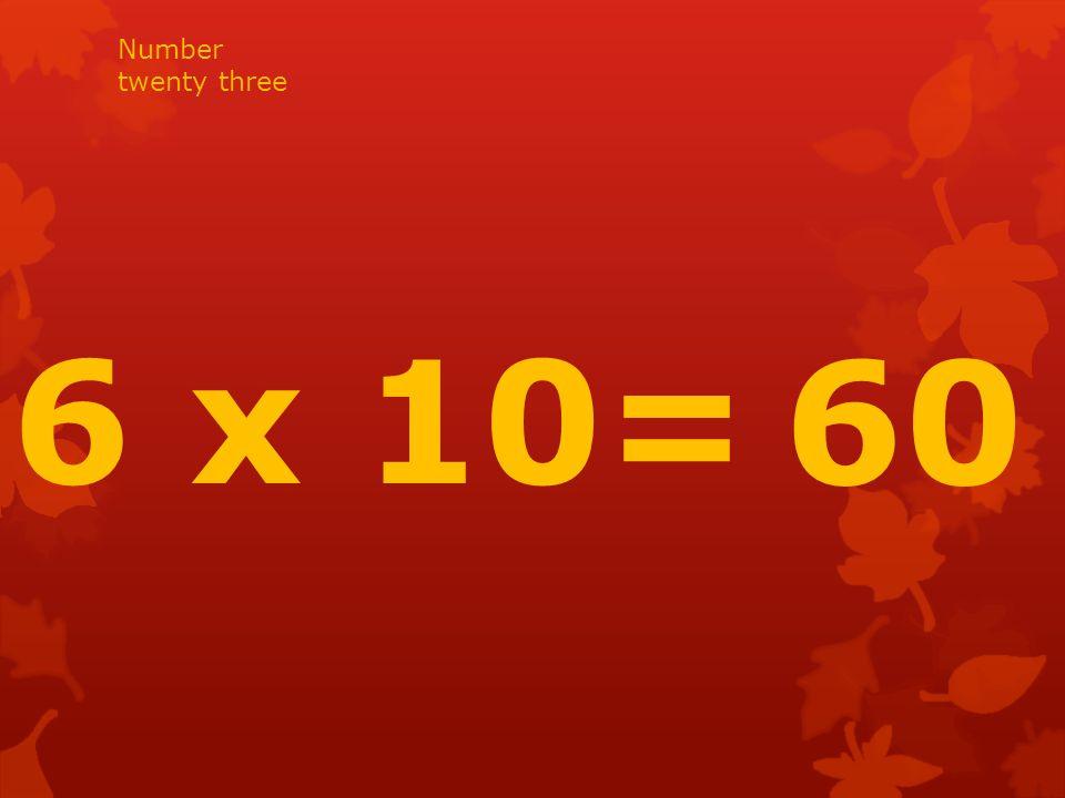 6 x 10= 60 Number twenty three