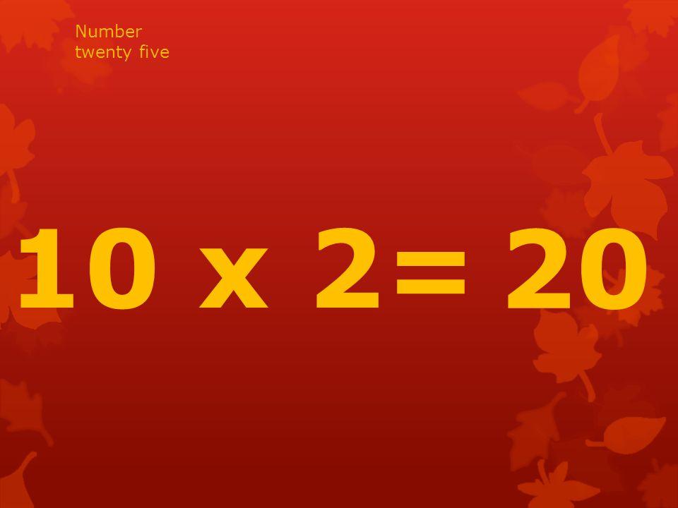 10 x 2= 20 Number twenty five