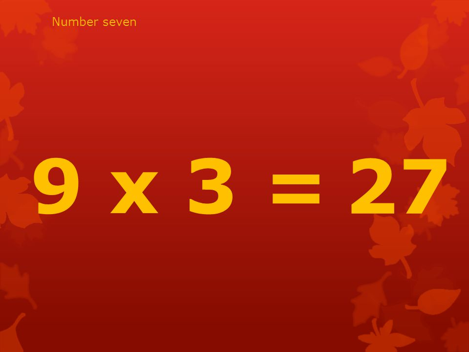 9 x 3 = 27 Number seven
