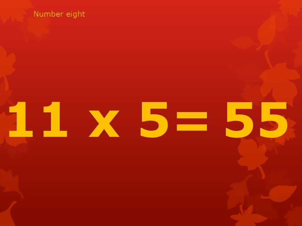 11 x 5= 55 Number eight