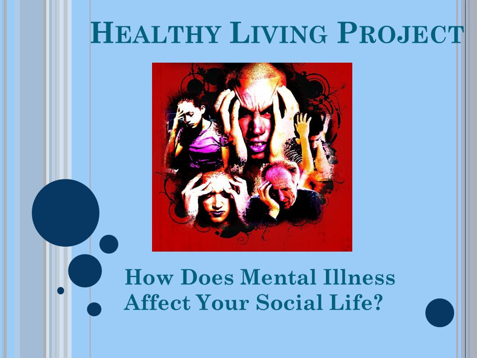 H EALTHY L IVING P ROJECT How Does Mental Illness Affect Your Social Life