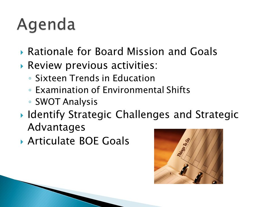  Rationale for Board Mission and Goals  Review previous activities: ◦ Sixteen Trends in Education ◦ Examination of Environmental Shifts ◦ SWOT Analysis  Identify Strategic Challenges and Strategic Advantages  Articulate BOE Goals