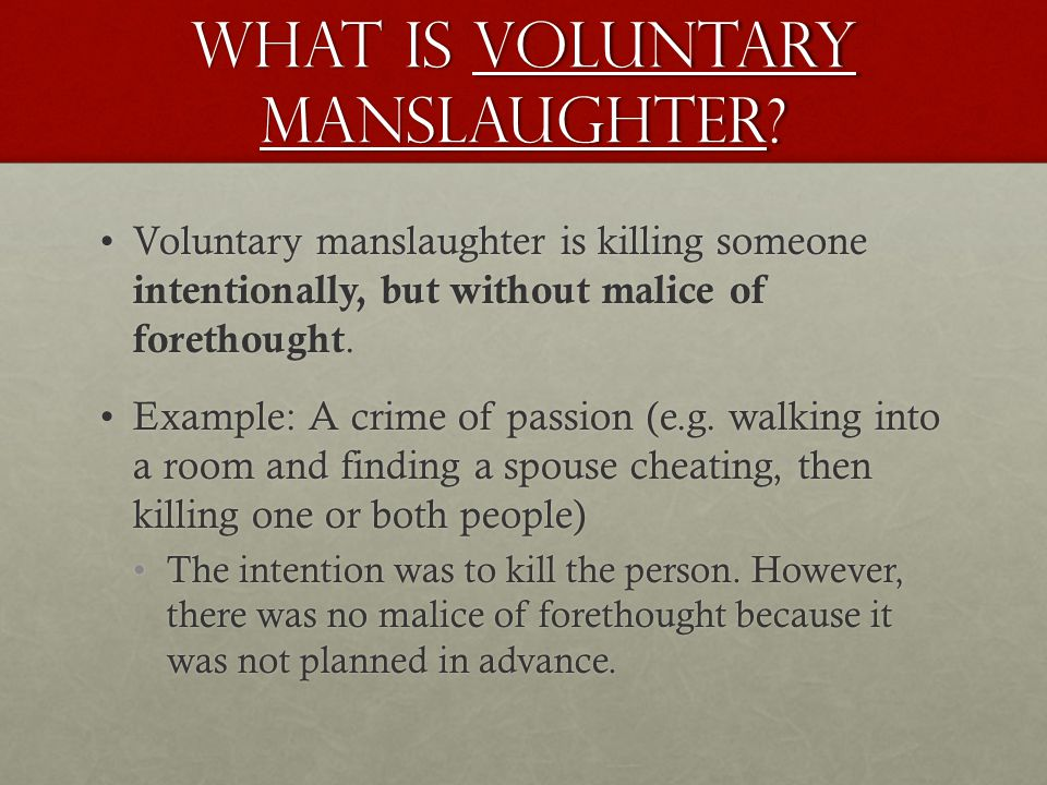 What is Voluntary manslaughter? Voluntary manslaughter is killing someone intentionally, but without malice of forethought.Voluntary manslaughter is k
