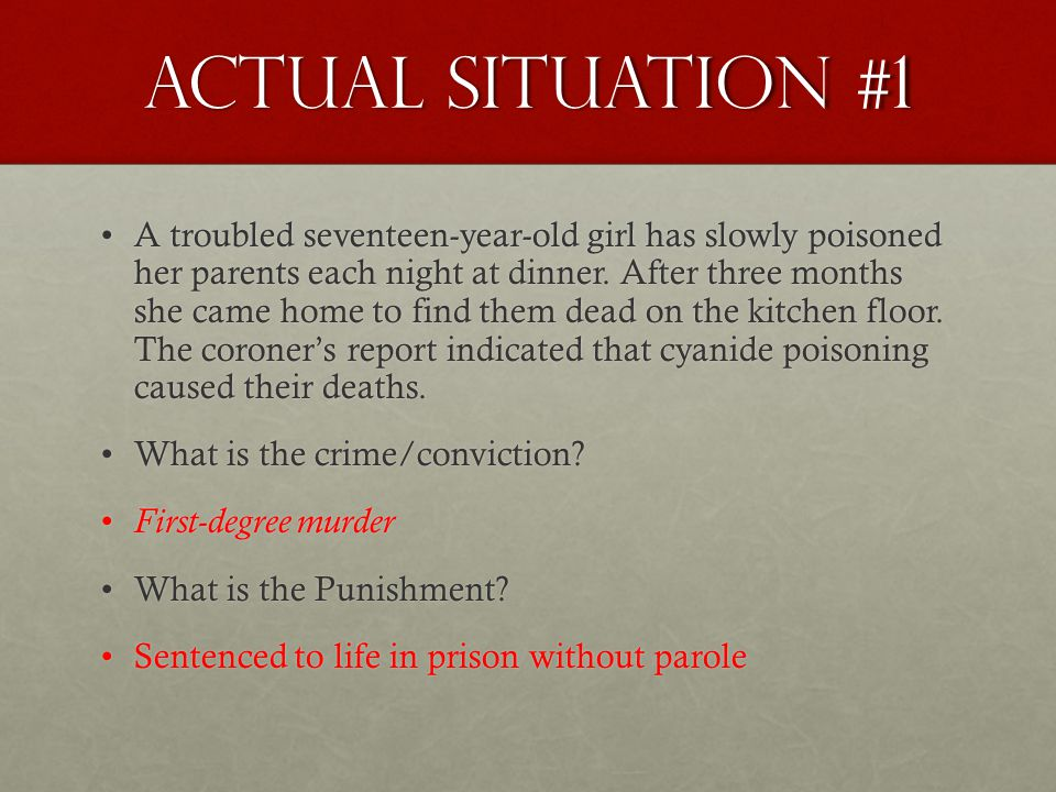 Actual Situation #1 A troubled seventeen-year-old girl has slowly poisoned her parents each night at dinner. After three months she came home to find