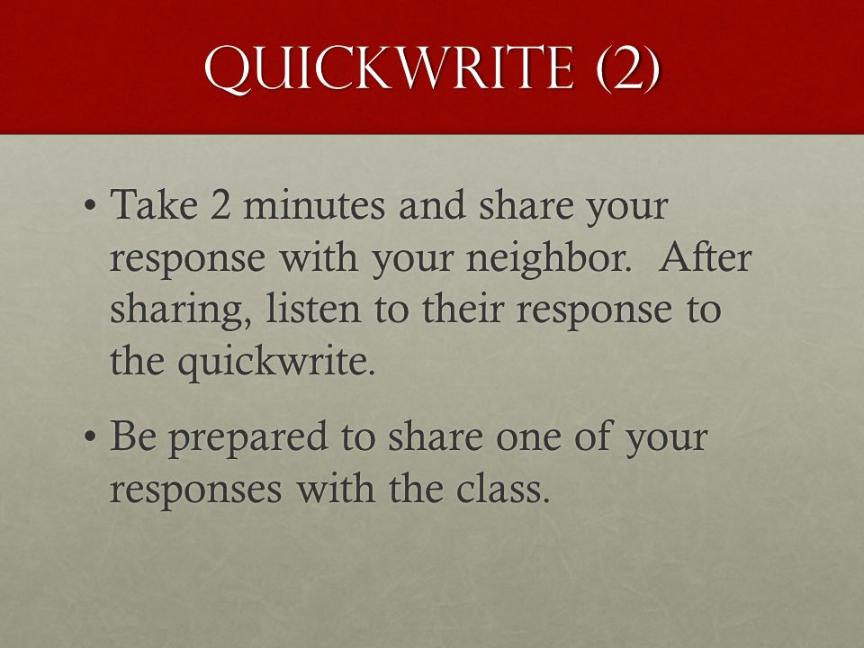 Quickwrite (2) Take 2 minutes and share your response with your neighbor. After sharing, listen to their response to the quickwrite.Take 2 minutes and