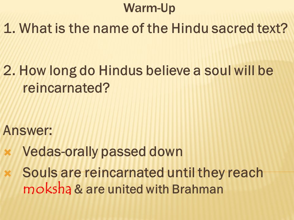 Warm-Up 1. What is the name of the Hindu sacred text? 2. How long do Hindus believe a soul will be reincarnated? Answer:  Vedas-orally passed down 