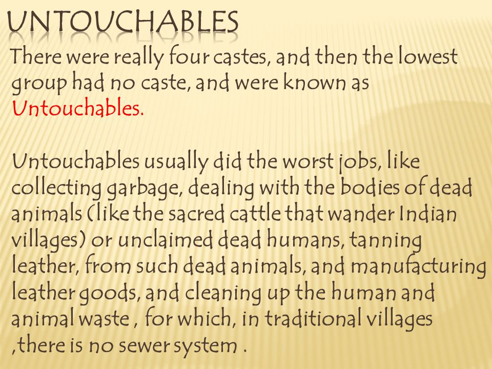 There were really four castes, and then the lowest group had no caste, and were known as Untouchables. Untouchables usually did the worst jobs, like c