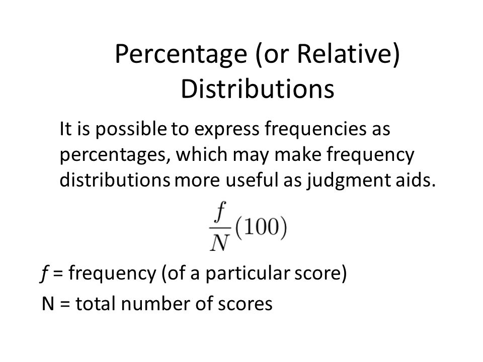 Percentage (or Relative) Distributions It is possible to express frequencies as percentages, which may make frequency distributions more useful as judgment aids.