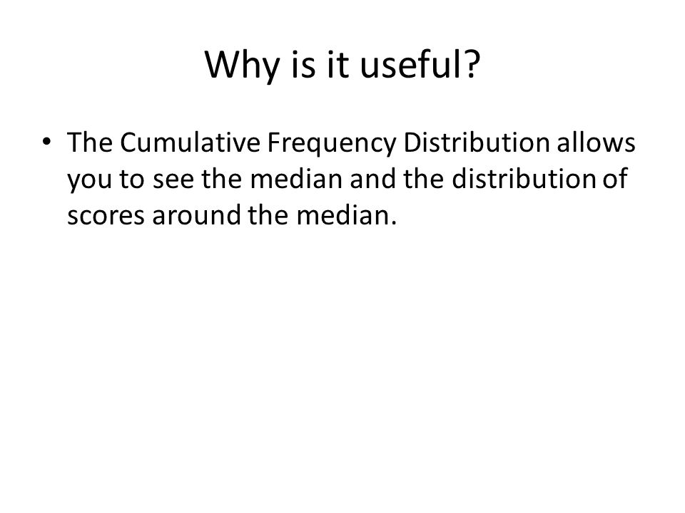 Why is it useful? The Cumulative Frequency Distribution allows you to see the median and the distribution of scores around the median.