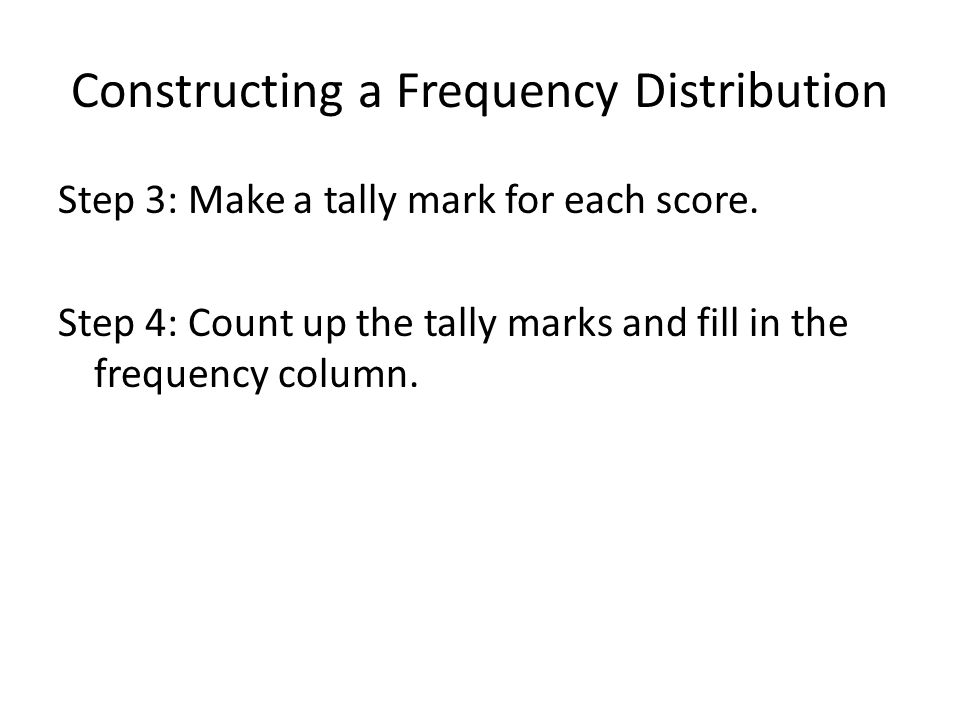 Constructing a Frequency Distribution Step 3: Make a tally mark for each score. Step 4: Count up the tally marks and fill in the frequency column.