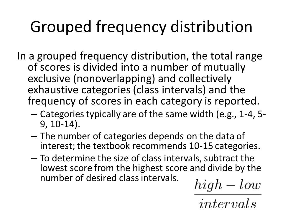 Grouped frequency distribution In a grouped frequency distribution, the total range of scores is divided into a number of mutually exclusive (nonoverlapping) and collectively exhaustive categories (class intervals) and the frequency of scores in each category is reported.
