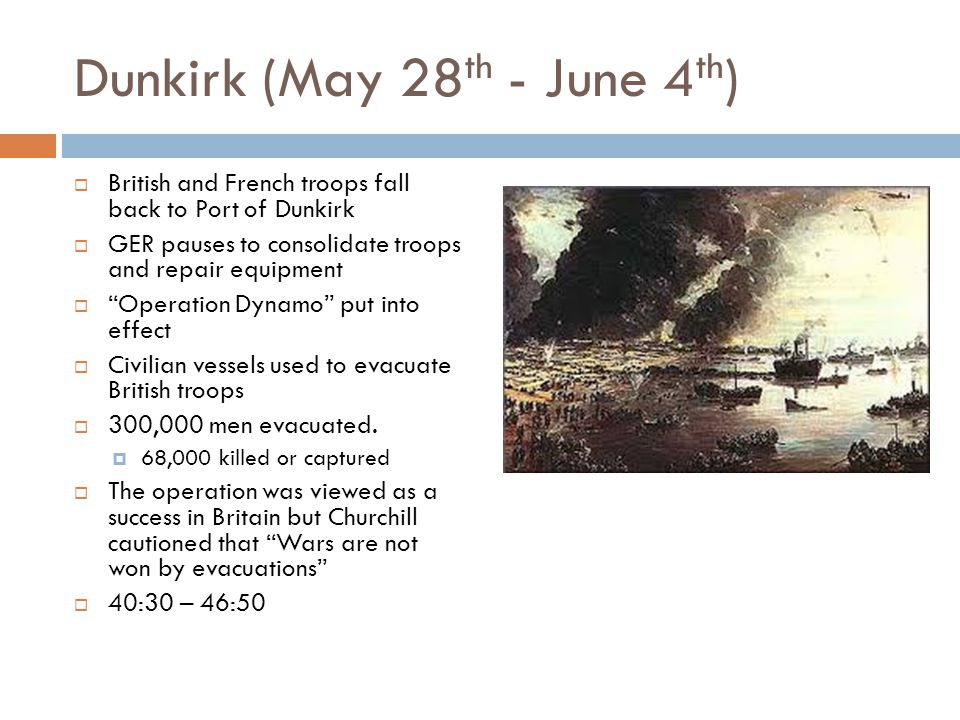 Dunkirk (May 28 th - June 4 th )  British and French troops fall back to Port of Dunkirk  GER pauses to consolidate troops and repair equipment  Operation Dynamo put into effect  Civilian vessels used to evacuate British troops  300,000 men evacuated.