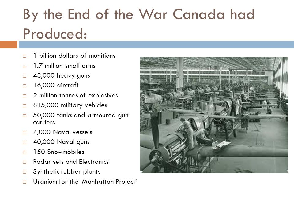 By the End of the War Canada had Produced:  1 billion dollars of munitions  1.7 million small arms  43,000 heavy guns  16,000 aircraft  2 million tonnes of explosives  815,000 military vehicles  50,000 tanks and armoured gun carriers  4,000 Naval vessels  40,000 Naval guns  150 Snowmobiles  Radar sets and Electronics  Synthetic rubber plants  Uranium for the 'Manhattan Project'